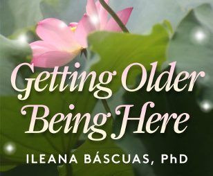 Getting Older, Being Here by Ileana Bascuas, Ph.D.